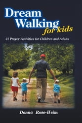 Dream Walking for Kids - 21 Prayer Activities for Children and Adults ebook by Donna Rose-Heim