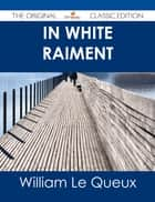 In White Raiment - The Original Classic Edition ebook by William Le Queux