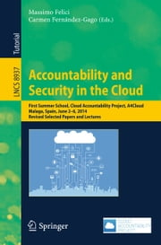 Accountability and Security in the Cloud - First Summer School, Cloud Accountability Project, A4Cloud, Malaga, Spain, June 2-6, 2014, Revised Selected Papers and Lectures ebook by Massimo Felici,Carmen Fernández-Gago