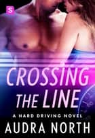 Crossing the Line - A Hard Driving Novel ebook by Audra North