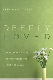 Deeply Loved - 40 Ways in 40 Days to Experience the Heart of Jesus ebook by Keri Wyatt Kent