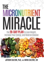 The Micronutrient Miracle - The 28-Day Plan to Lose Weight, Increase Your Energy, and Reverse Disease ebook by Jayson Calton,Mira Calton