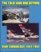 The Cold War and Beyond: Chronology of the United States Air Force, 1947-1997 - Aviation and Space Milestones of the First Fifty Years of the USAF ebook by Progressive Management