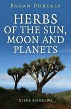 Pagan Portals - Herbs of the Sun, Moon and Planets ebook by Steve Andrews