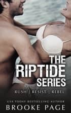 The Complete Riptide Series - Rush (Book #1), Resist (Book #2), Rebel (Book #3) ebook by Brooke Page