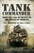 Tank Commander - From the Fall of France to the Defeat of Germany: The Memoirs of Bill Close ebook by