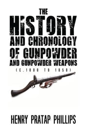The History and Chronology of Gunpowder and Gunpowder Weapons (c.1000 to 1850) ebook by Henry Pratap Phillips