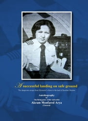 A Successful Landing On Safe Ground: The Dangerous Escape From Khomeini's Claws To The Land Of Freedom Sweden ebook by Akram Monfared-Arya