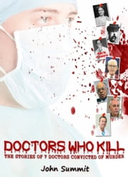 Doctors Who Kill: The Stories of 7 Doctors Convicted of Murder ebook by John Summit