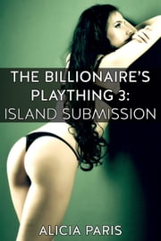 The Billionaire's Plaything 3: Island Submission (MF BDSM erotic short story) - The Billionaire's Plaything, #3 ebook by Alicia Paris