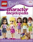LEGO® FRIENDS Character Encyclopedia - The Ultimate Guide to the Girls and Their World ebook by Catherine Saunders