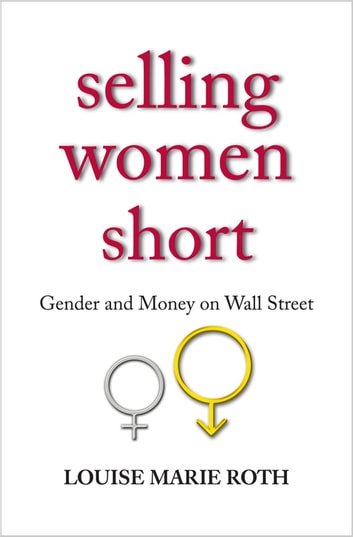 Selling Women Short - Gender and Money on Wall Street ebook by Louise Marie Roth