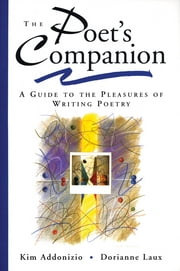 The Poet's Companion: A Guide to the Pleasures of Writing Poetry ebook by Kim Addonizio,Dorianne Laux