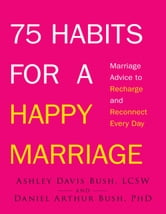 75 Habits for a Happy Marriage - Marriage Advice to Recharge and Reconnect Every Day ebook by Ashley David Bush,Daniel Arthur Bush