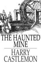The Haunted Mine ebook by Harry Castlemon