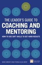 The Leader's Guide to Coaching & Mentoring - How to Use Soft Skills to Get Hard Results ebook by Fiona Dent, Mike Brent