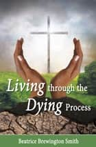 Living Through the Dying Process ebook by Beatrice Brewington Smith