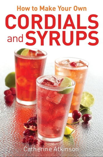How to Make Your Own Cordials And Syrups ebook by Catherine Atkinson