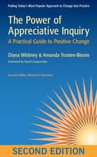 The Power of Appreciative Inquiry - A Practical Guide to Positive Change (Revised, Expanded) ebook by Diana D. Whitney, Amanda Trosten-Bloom