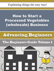 How to Start a Processed Vegetables (wholesale) Business (Beginners Guide) ebook by Walton Mayo,Sam Enrico