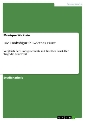 Die Hiobsfigur in Goethes Faust - Vergleich der Hiobsgeschichte mit Goethes Faust. Der Tragödie Erster Teil ebook by Monique Wicklein
