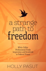 A Strange Path to Freedom - White-Collar Professional Finds Inspiration and Gratitude in Federal Prison ebook by Holly Pasut