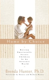 Home by Choice - Raising Emotionally Secure Children in an Insecure World ebook by Dr. Brenda Hunter