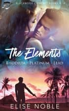 The Elements: Rhodium - Platinum - Lead - Blackwood Elements Books 4 - 6 ebook by Elise Noble