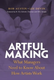 Artful Making: What Managers Need to Know about How Artists Work ebook by Austin, Robert