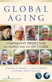 Global Aging - Comparative Perspectives on Aging and the Life Course ebook by Suzanne R. Kunkel, PhD,J. Scott Brown, PhD,Frank J. Whittington, PhD