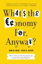 What's the Economy For, Anyway?: Why It's Time to Stop Chasing Growth and Start Pursuing Happiness - Why It's Time to Stop Chasing Growth and Start Pursuing Happiness ebook by John de Graaf, David K. Batker