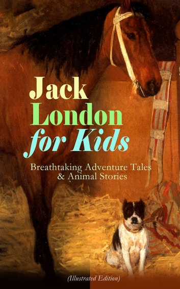 Jack London for Kids – Breathtaking Adventure Tales & Animal Stories (Illustrated Edition) - Children's Book Classics, Including The Call of the Wild, White Fang, Jerry of the Islands, The Cruise of the Dazzler, Michael Brother of Jerry & Before Adam ebook by Jack London