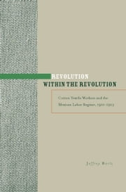 Revolution within the Revolution - Cotton Textile Workers and the Mexican Labor Regime, 1910-1923 ebook by Jeffrey Bortz
