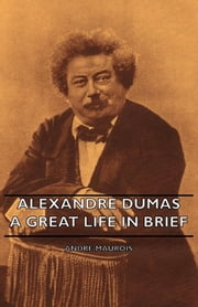 Alexandre Dumas - A Great Life in Brief ebook by Andre Maurois