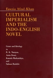 Cultural Imperialism and the Indo-English Novel - Genre and Ideology in R. K. Narayan, Anita Desai, Kamala Markandaya, and Salman Rushdie ebook by Fawzia Afzal-Khan