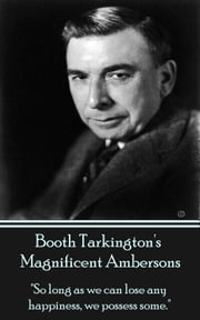 "Magnificent Ambersons - ""So long as we can lose any happiness, we possess some."" ebook by Booth Tarkington"