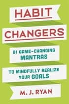 Habit Changers - 81 Game-Changing Mantras to Mindfully Realize Your Goals ebook by M.J. Ryan