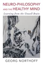 Neuro-Philosophy and the Healthy Mind: Learning from the Unwell Brain ebook by Georg Northoff, MD, PhD