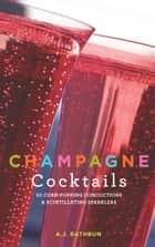 Champagne Cocktails - 50 Cork-Popping Concoctions and Scintillating Sparklers ebook by A.J. Rathbun