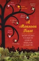 A Monsoon Feast: Short stories to celebrate the cultures of Kerala and Singapore - Short stories to celebrate the cultures of Kerala and Singapore ebook by Verena Tay, Shashi Tharoor, Member of Parliament,...