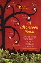 A Monsoon Feast: Short stories to celebrate the cultures of Kerala and Singapore - Short stories to celebrate the cultures of Kerala and Singapore ebook by Shashi Tharoor