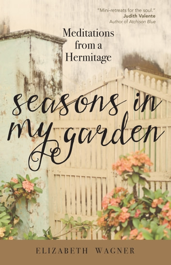 Seasons in My Garden - Meditations from a Hermitage ebook by Elizabeth Wagner