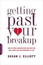 Getting Past Your Breakup - How to Turn a Devastating Loss into the Best Thing That Ever Happened to You ebook by Susan J. Elliott