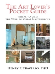 The Art Lover's Pocket Guide - Where to View the World's Great Masterpieces ebook by Henry P. Traverso, PhD