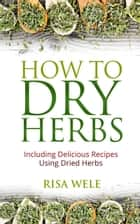 How to Dry Herbs: Including Delicious Recipes Using Dried Herbs ebook by Risa Wele