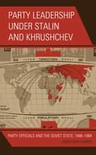 Party Leadership under Stalin and Khrushchev - Party Officials and the Soviet State, 1948–1964 ebook by Jonathan Harris