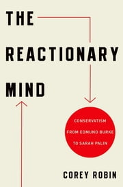 The Reactionary Mind : Conservatism from Edmund Burke to Sarah Palin ebook by Corey Robin