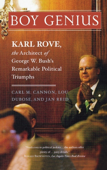 Boy Genius - Karl Rove, the Architect of George W. Bush's Remarkable Political Triumphs ebook by Carl M. Cannon,Lou Dubose,Jan Reid