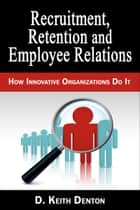 Retention, Recruitment and Employee Relations: How Innovative Organizations Do It ebook by D. Keith Denton