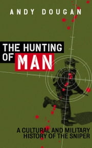The Hunting of Man: A History of the Sniper ebook by Andy Dougan